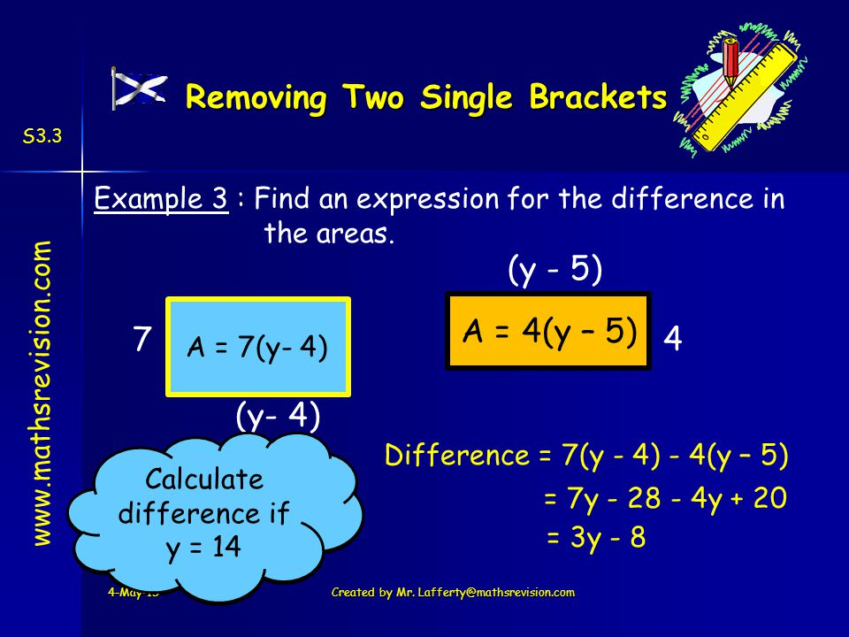 www.mathsrevision.com S3.3 3 x 14 – 8 = 34 A = 4(y – 5) Example 3 : Find an expression for the difference in the areas.