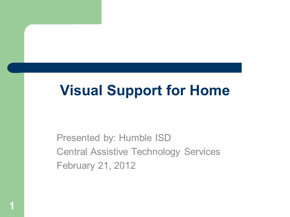 1 Visual Support for Home Presented by: Humble ISD Central Assistive Technology Services February 21, 2012