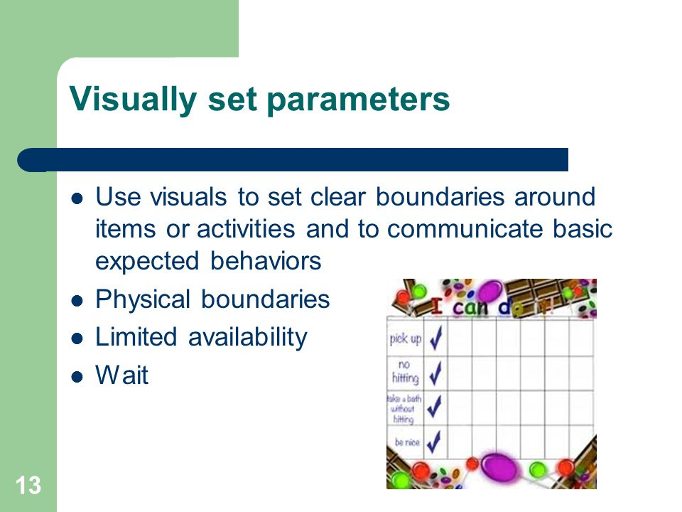 13 Visually set parameters Use visuals to set clear boundaries around items or activities and to communicate basic expected behaviors Physical boundaries Limited availability Wait