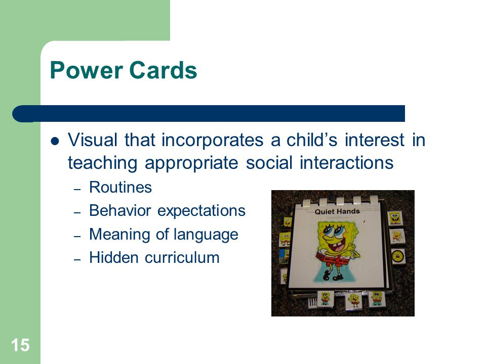 15 Power Cards Visual that incorporates a child's interest in teaching appropriate social interactions – Routines – Behavior expectations – Meaning of language – Hidden curriculum