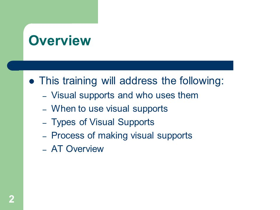 2 Overview This training will address the following: – Visual supports and who uses them – When to use visual supports – Types of Visual Supports – Process of making visual supports – AT Overview
