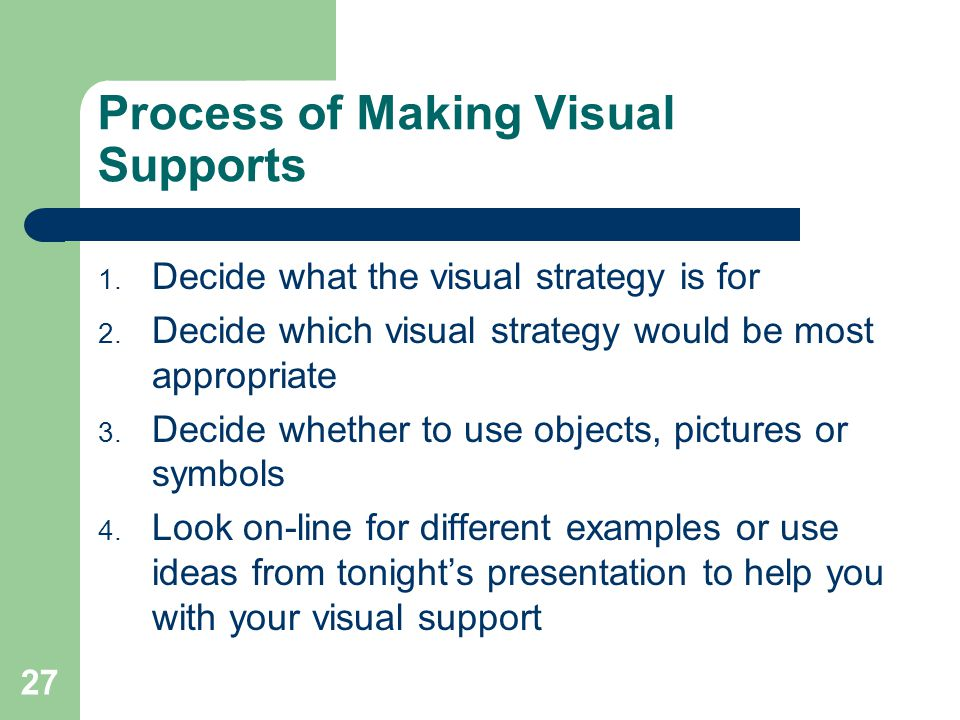 27 Process of Making Visual Supports 1. Decide what the visual strategy is for 2.