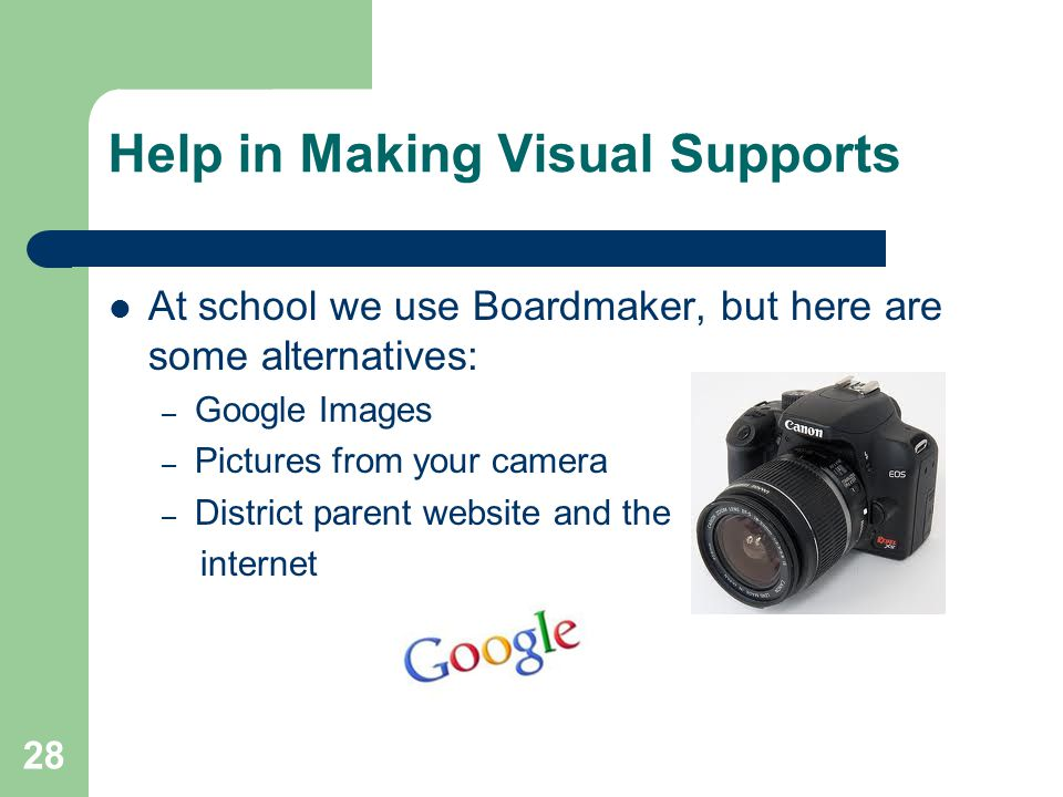 28 Help in Making Visual Supports At school we use Boardmaker, but here are some alternatives: – Google Images – Pictures from your camera – District parent website and the internet