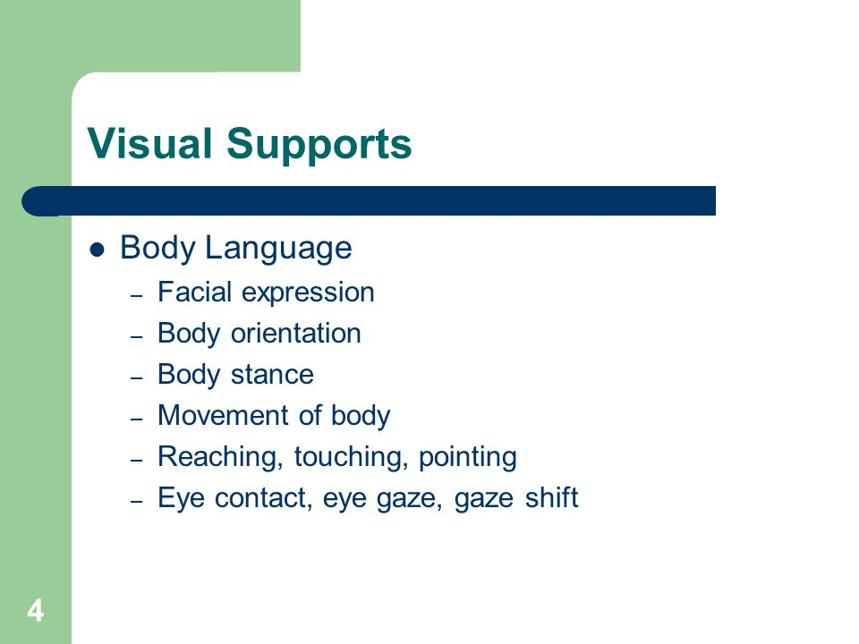 4 Visual Supports Body Language – Facial expression – Body orientation – Body stance – Movement of body – Reaching, touching, pointing – Eye contact, eye gaze, gaze shift