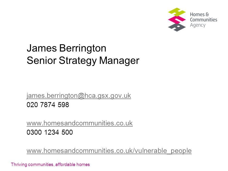 Thriving communities, affordable homes James Berrington Senior Strategy Manager james.berrington@hca.gsx.gov.uk 020 7874 598 www.homesandcommunities.co.uk 0300 1234 500 www.homesandcommunities.co.uk/vulnerable_people