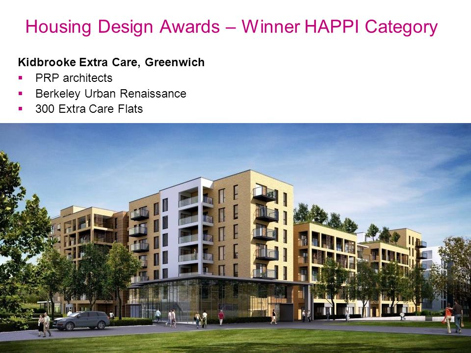 Thriving communities, affordable homes Kidbrooke Extra Care, Greenwich  PRP architects  Berkeley Urban Renaissance  300 Extra Care Flats Housing Design Awards – Winner HAPPI Category
