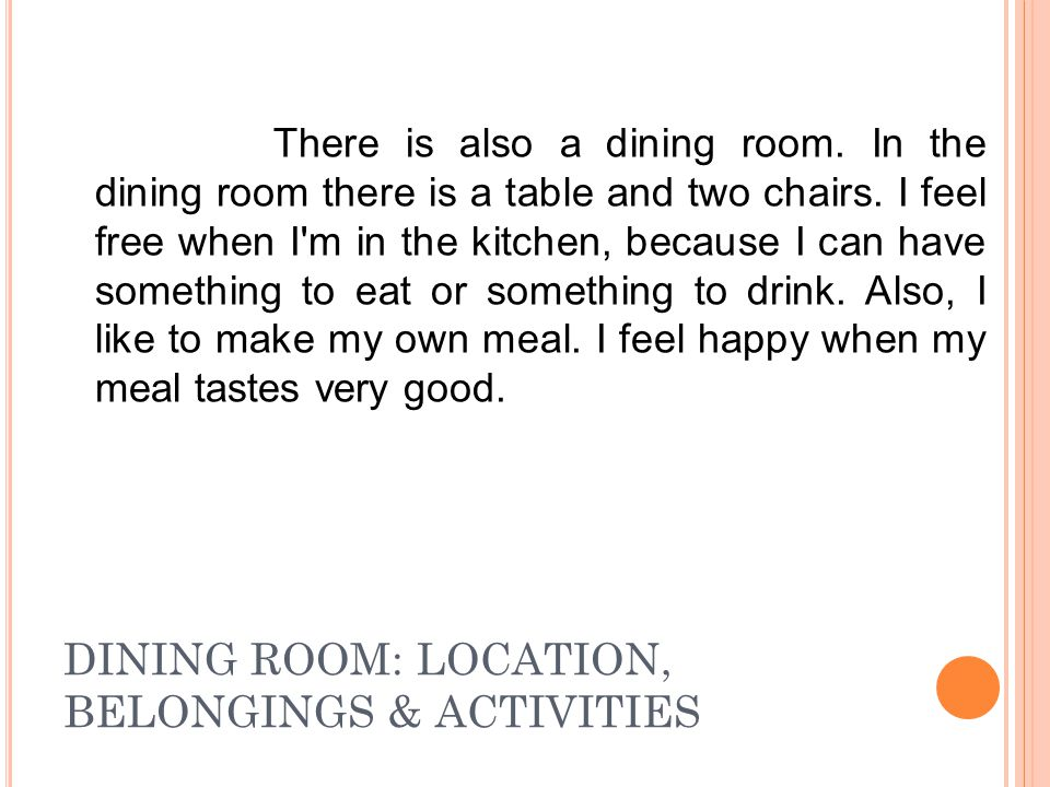 DINING ROOM: LOCATION, BELONGINGS & ACTIVITIES There is also a dining room. In the dining room there is a table and two chairs. I feel free when I'm i