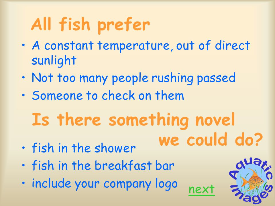 All fish prefer A constant temperature, out of direct sunlight Not too many people rushing passed Someone to check on them fish in the shower fish in the breakfast bar include your company logo next Is there something novel we could do