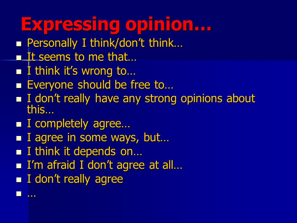 Expressing opinion… Personally I think/don't think… Personally I think/don't think… It seems to me that… It seems to me that… I think it's wrong to… I think it's wrong to… Everyone should be free to… Everyone should be free to… I don't really have any strong opinions about this… I don't really have any strong opinions about this… I completely agree… I completely agree… I agree in some ways, but… I agree in some ways, but… I think it depends on… I think it depends on… I'm afraid I don't agree at all… I'm afraid I don't agree at all… I don't really agree I don't really agree …