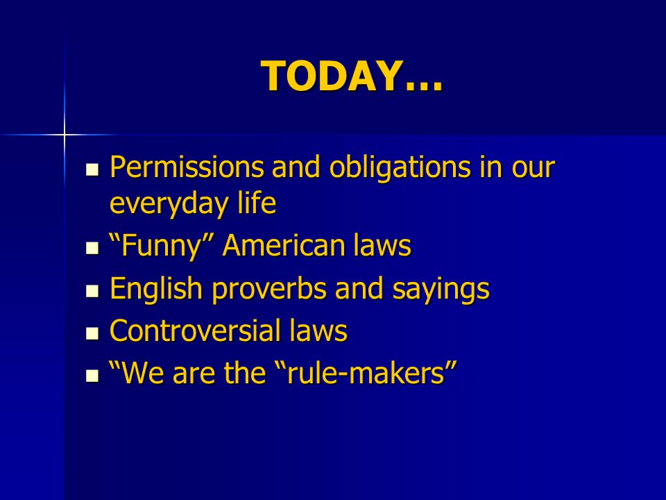 TODAY… Permissions and obligations in our everyday life Permissions and obligations in our everyday life Funny American laws Funny American laws English proverbs and sayings English proverbs and sayings Controversial laws Controversial laws We are the rule-makers We are the rule-makers