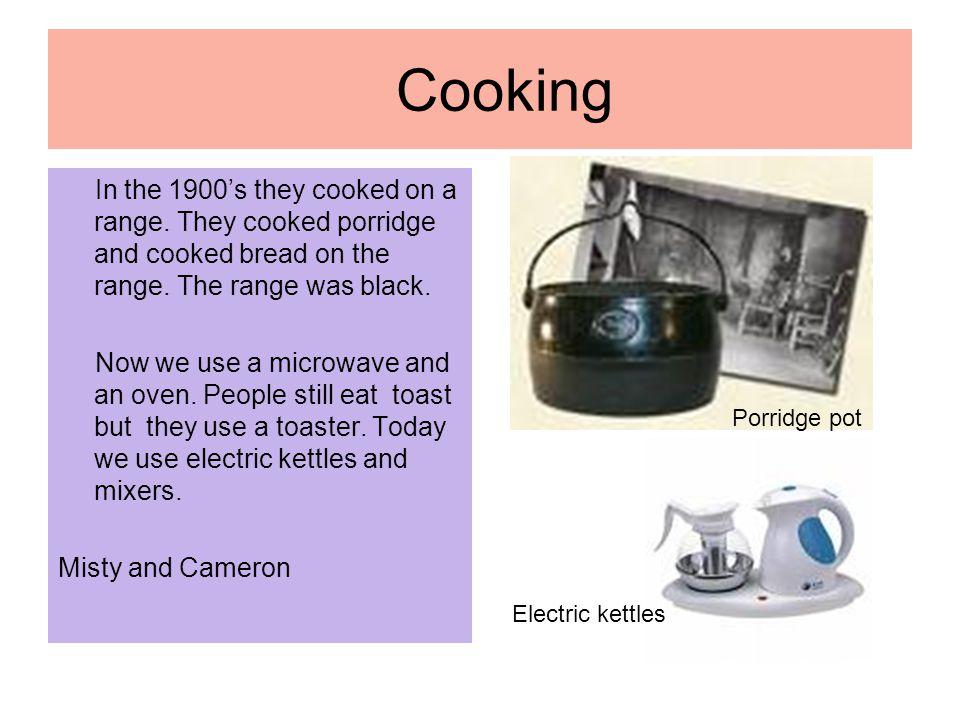 Cooking In the 1900's they cooked on a range. They cooked porridge and cooked bread on the range.