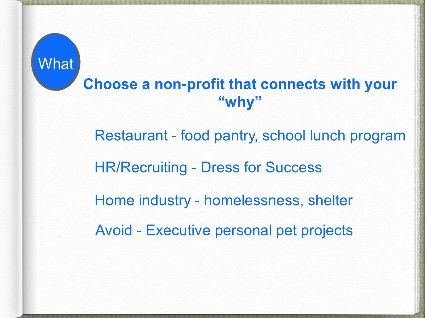 Choose a non-profit that connects with your why Restaurant - food pantry, school lunch program HR/Recruiting - Dress for Success Home industry - homelessness, shelter Avoid - Executive personal pet projects What