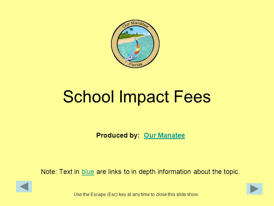 School Impact Fees Produced by: Our ManateeOur Manatee Note: Text in blue are links to in depth information about the topic.blue Use the Escape (Esc) key at any time to close this slide show.