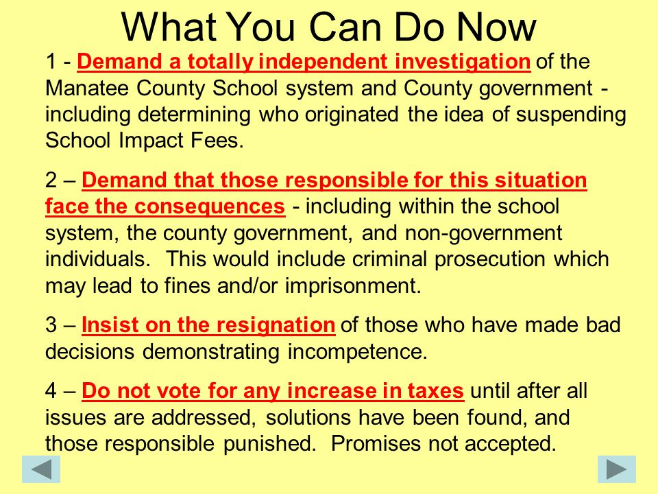 What You Can Do Now 1 - Demand a totally independent investigation of the Manatee County School system and County government - including determining who originated the idea of suspending School Impact Fees.