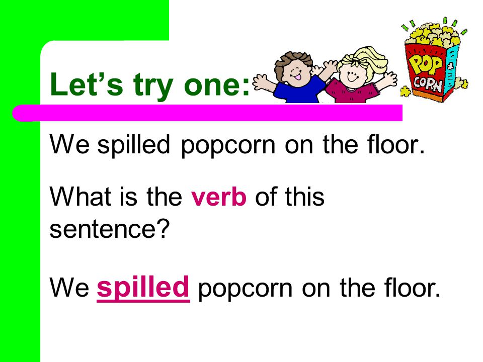 Let's try one: We spilled popcorn on the floor.What is the verb of this sentence.