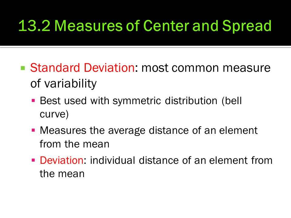  Standard Deviation: most common measure of variability  Best used with symmetric distribution (bell curve)  Measures the average distance of an el