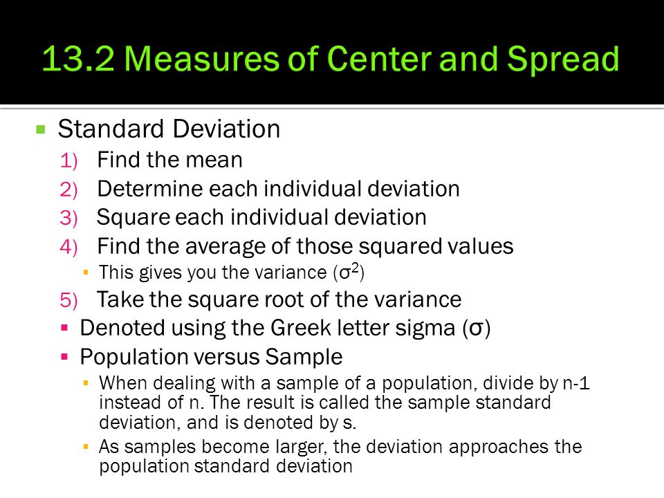  Standard Deviation 1) Find the mean 2) Determine each individual deviation 3) Square each individual deviation 4) Find the average of those squared values ▪ This gives you the variance ( σ 2 ) 5) Take the square root of the variance  Denoted using the Greek letter sigma ( σ )  Population versus Sample ▪ When dealing with a sample of a population, divide by n-1 instead of n.