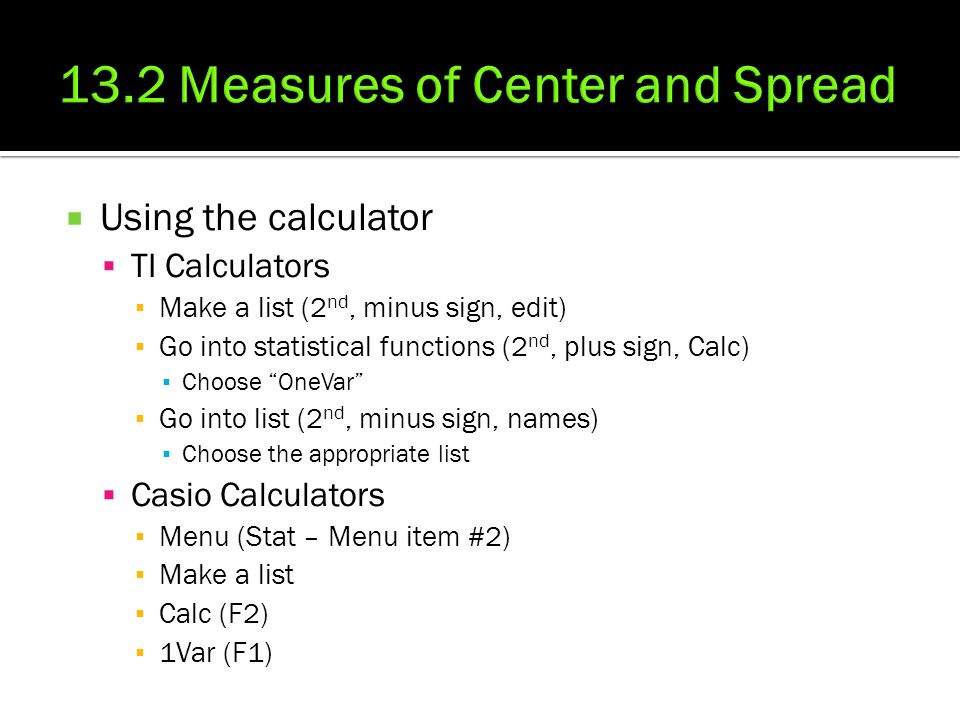  Using the calculator  TI Calculators ▪ Make a list (2 nd, minus sign, edit) ▪ Go into statistical functions (2 nd, plus sign, Calc) ▪ Choose OneVar ▪ Go into list (2 nd, minus sign, names) ▪ Choose the appropriate list  Casio Calculators ▪ Menu (Stat – Menu item #2) ▪ Make a list ▪ Calc (F2) ▪ 1Var (F1)