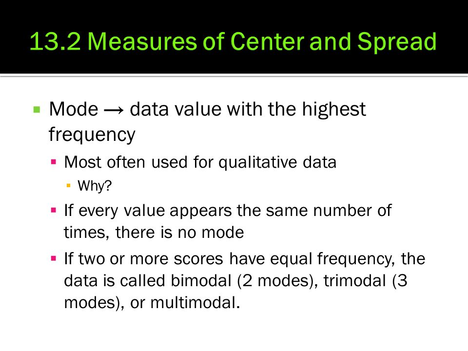  Mode → data value with the highest frequency  Most often used for qualitative data ▪ Why?  If every value appears the same number of times, there