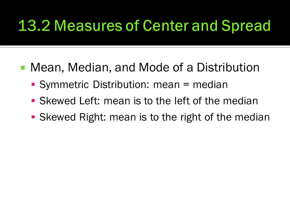  Mean, Median, and Mode of a Distribution  Symmetric Distribution: mean = median  Skewed Left: mean is to the left of the median  Skewed Right: mean is to the right of the median