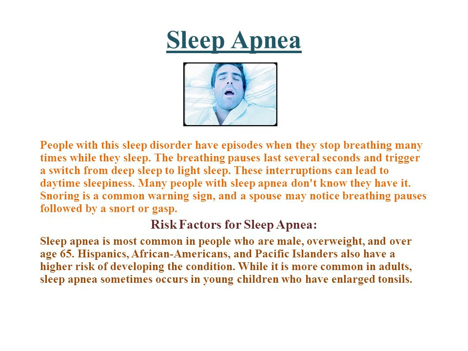 Sleep Apnea People with this sleep disorder have episodes when they stop breathing many times while they sleep.
