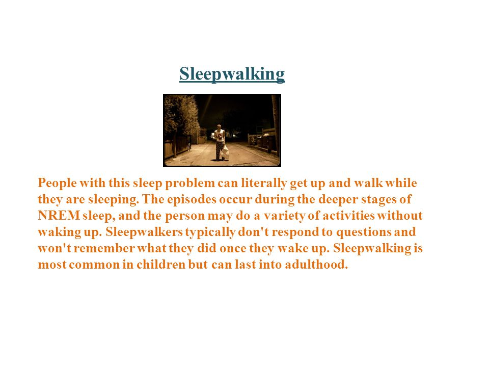 Sleepwalking People with this sleep problem can literally get up and walk while they are sleeping.