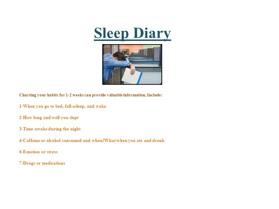 Sleep Diary Charting your habits for 1-2 weeks can provide valuable information, Include: 1-When you go to bed, fall asleep, and wake 2-How long and well you slept 3-Time awake during the night 4-Caffeine or alcohol consumed and when / What/when you ate and drank 6-Emotion or stress 7-Drugs or medications