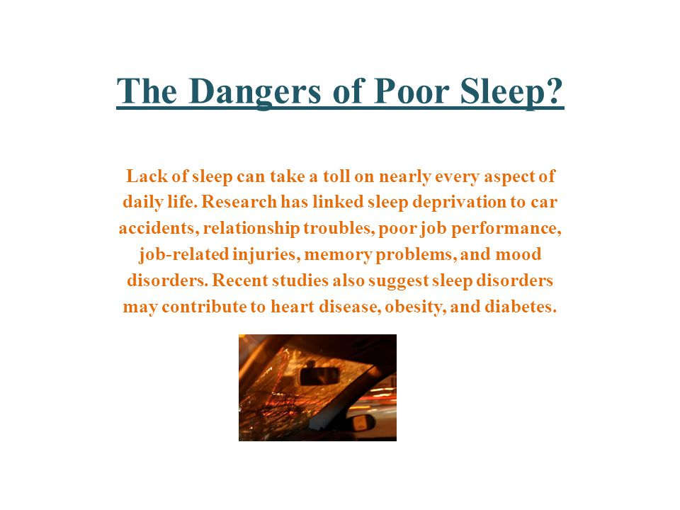 The Dangers of Poor Sleep. Lack of sleep can take a toll on nearly every aspect of daily life.