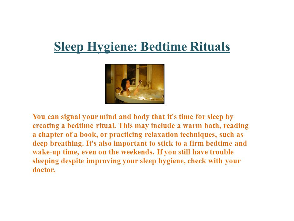 Sleep Hygiene: Bedtime Rituals You can signal your mind and body that it s time for sleep by creating a bedtime ritual.