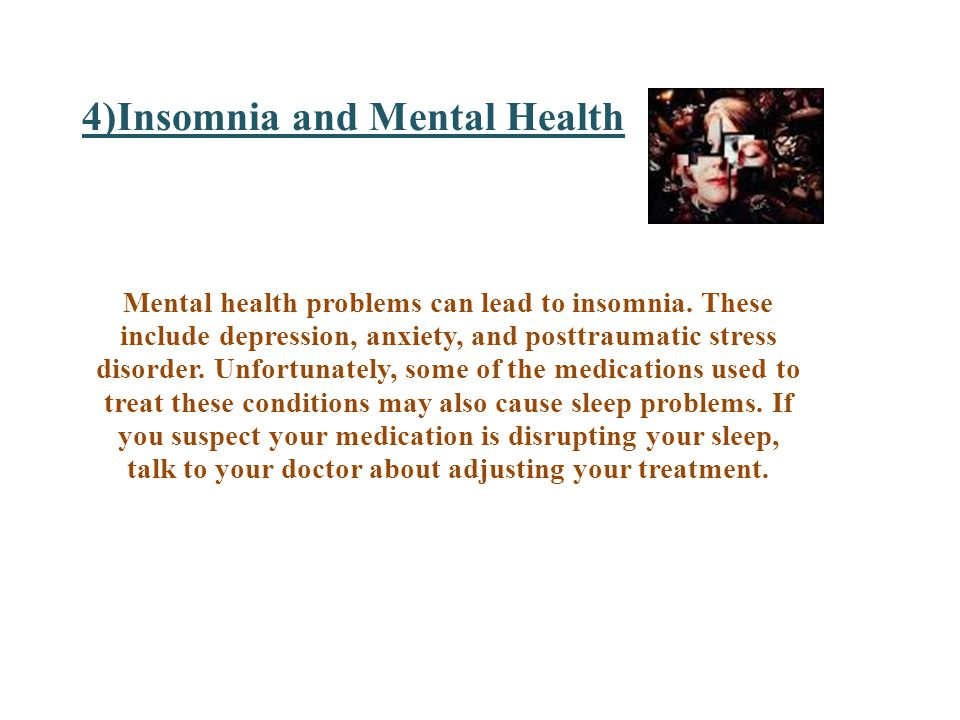 4)Insomnia and Mental Health Mental health problems can lead to insomnia.
