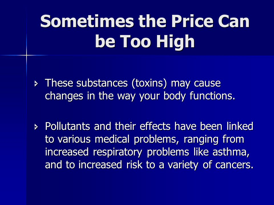 Sometimes the Price Can be Too High  These substances (toxins) may cause changes in the way your body functions.
