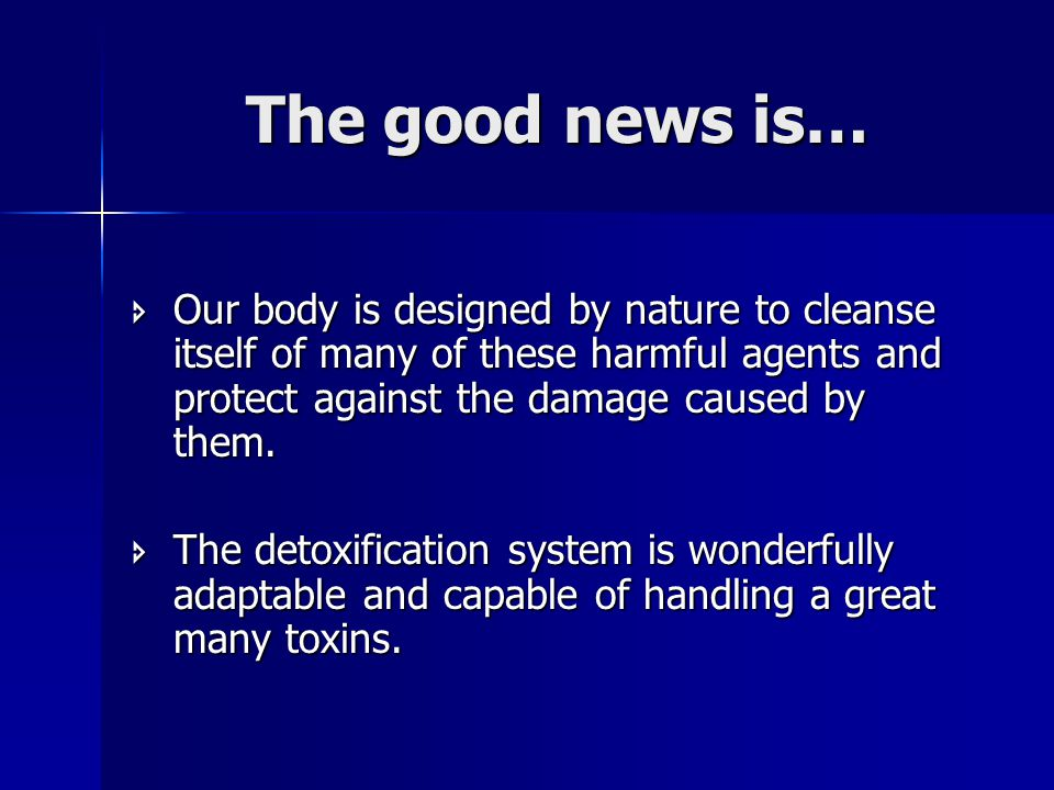 The good news is…  Our body is designed by nature to cleanse itself of many of these harmful agents and protect against the damage caused by them.