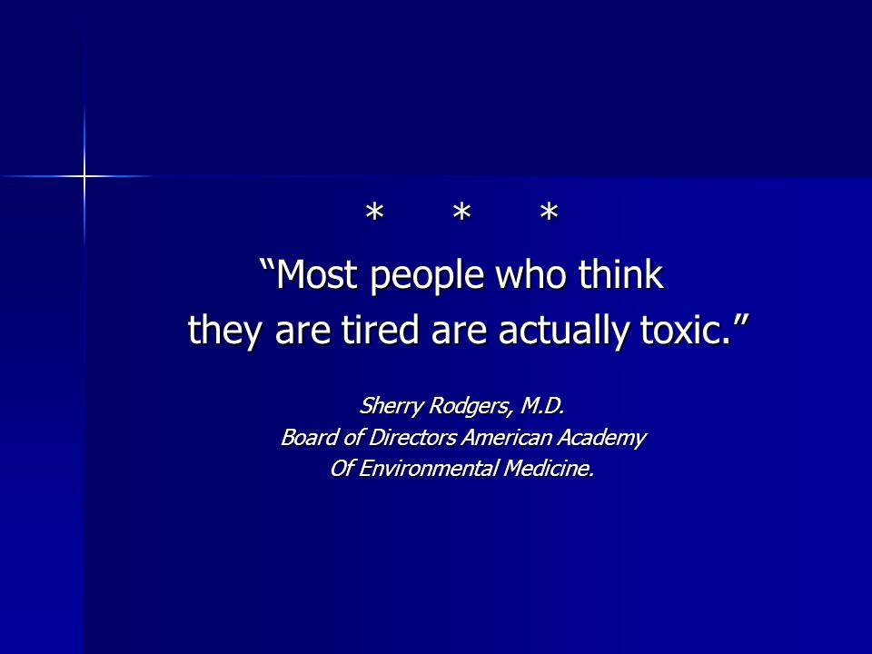 *** Most people who think they are tired are actually toxic. they are tired are actually toxic. Sherry Rodgers, M.D.
