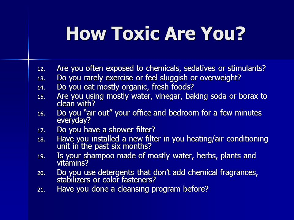 How Toxic Are You. 12. Are you often exposed to chemicals, sedatives or stimulants.