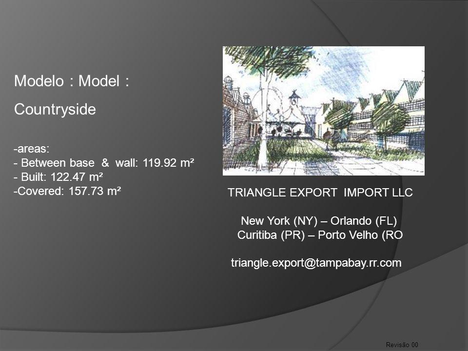 Revisão 00 Modelo : Model : Countryside -areas: - Between base & wall: 119.92 m² - Built: 122.47 m² -Covered: 157.73 m² TRIANGLE EXPORT IMPORT LLC New York (NY) – Orlando (FL) Curitiba (PR) – Porto Velho (RO triangle.export@tampabay.rr.com