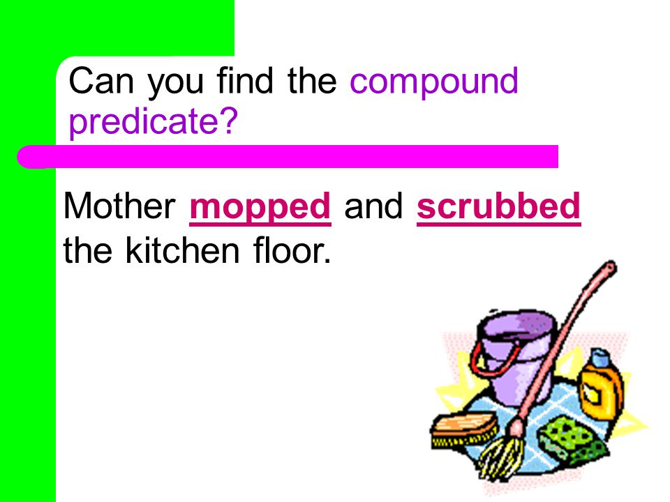 Can you find the compound predicate Mother mopped and scrubbed the kitchen floor.