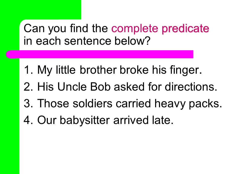subject Can you find the complete subject in each sentence below? 1.My little brother broke his finger. 2.His Uncle Bob asked for directions. 3.Those