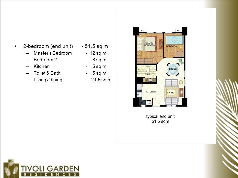 2-bedroom (end unit) - 51.5 sq m –Master's Bedroom - 12 sq m –Bedroom 2- 8 sq m –Kitchen- 5 sq m –Toilet & Bath- 5 sq m –Living / dining - 21.5 sq m