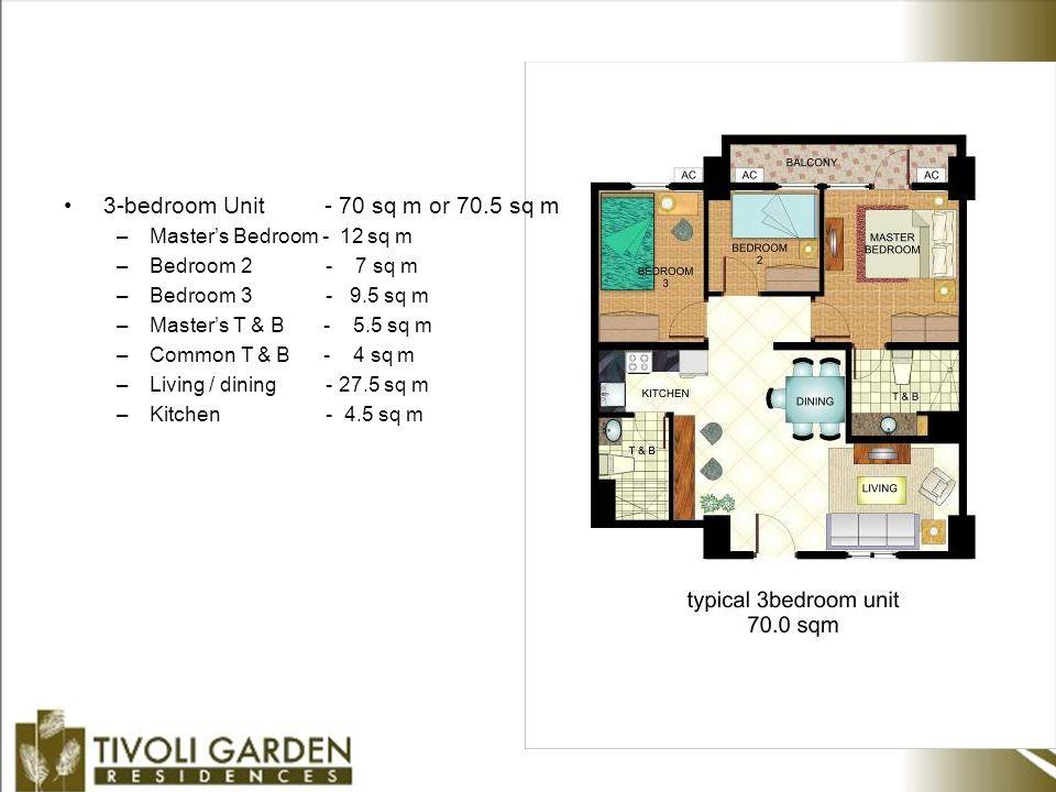 3-bedroom Unit - 70 sq m or 70.5 sq m –Master's Bedroom - 12 sq m –Bedroom 2 - 7 sq m –Bedroom 3 - 9.5 sq m –Master's T & B - 5.5 sq m –Common T & B - 4 sq m –Living / dining - 27.5 sq m –Kitchen - 4.5 sq m