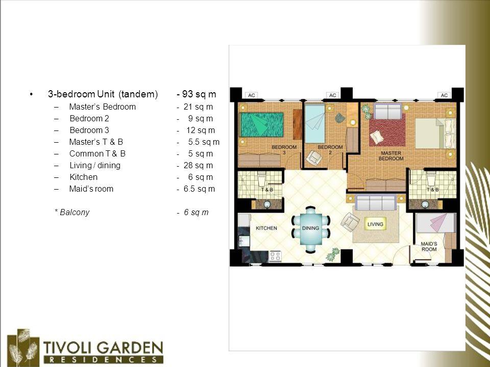 3-bedroom Unit (tandem) - 93 sq m –Master's Bedroom - 21 sq m –Bedroom 2- 9 sq m –Bedroom 3- 12 sq m –Master's T & B- 5.5 sq m –Common T & B- 5 sq m –Living / dining - 28 sq m –Kitchen- 6 sq m –Maid's room- 6.5 sq m * Balcony- 6 sq m