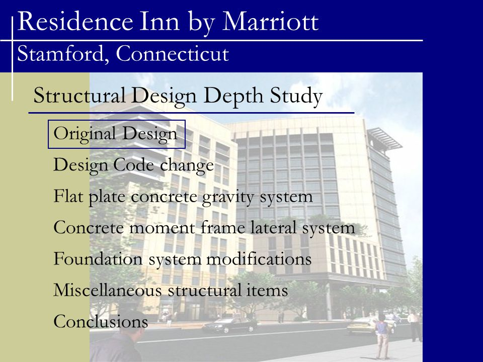 Residence Inn by Marriott Stamford, Connecticut Structural Design Depth Study Original Design Flat plate concrete gravity system Concrete moment frame