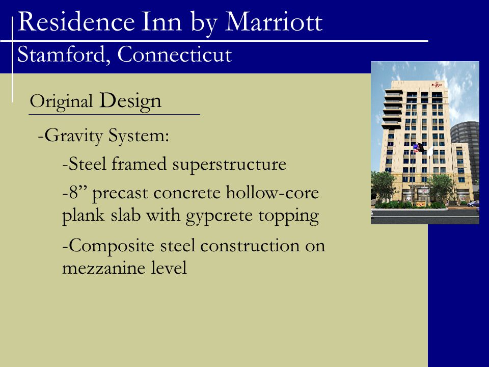 Residence Inn by Marriott Stamford, Connecticut Original Design -Gravity System: -Steel framed superstructure -8 precast concrete hollow-core plank slab with gypcrete topping -Composite steel construction on mezzanine level