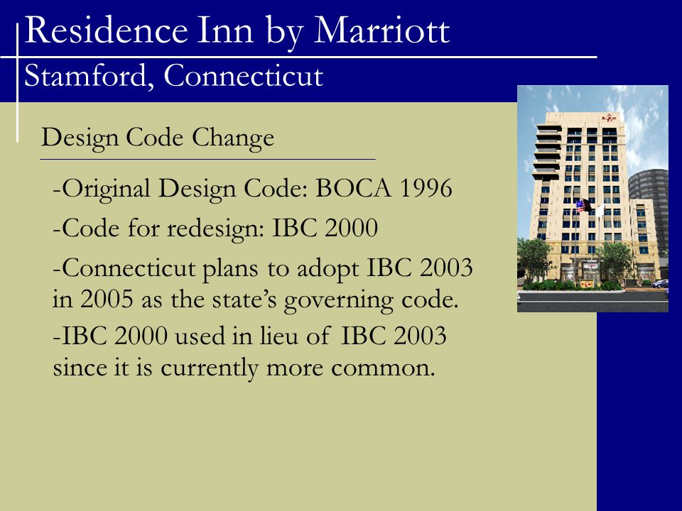 Residence Inn by Marriott Stamford, Connecticut Design Code Change -Original Design Code: BOCA 1996 -Code for redesign: IBC 2000 -Connecticut plans to adopt IBC 2003 in 2005 as the state's governing code.