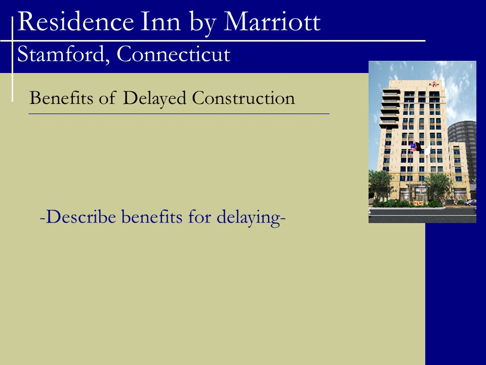 Residence Inn by Marriott Stamford, Connecticut Benefits of Delayed Construction -Describe benefits for delaying-