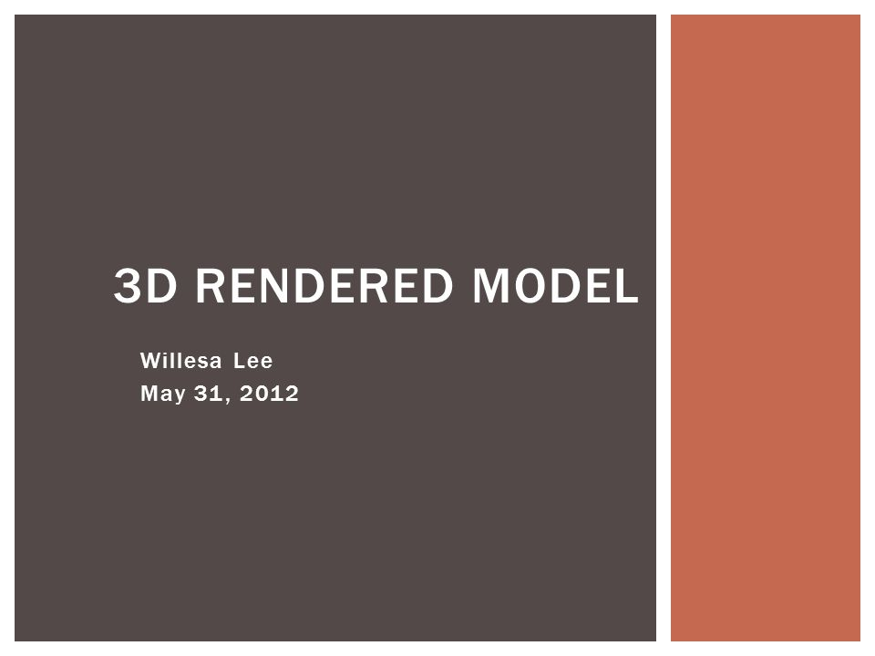 Willesa Lee May 31, 2012 3D RENDERED MODEL