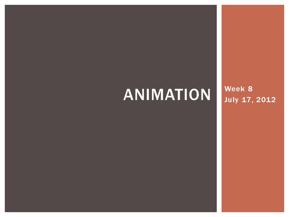 Week 8 July 17, 2012 ANIMATION