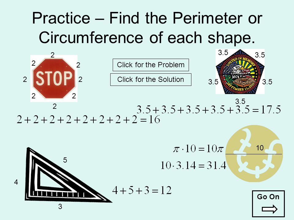 Practice – Find the Perimeter or Circumference of each shape. 22 2 2 2 2 2 2 3.5 4 3 5 10 Click for the Problem Click for the Solution Go On