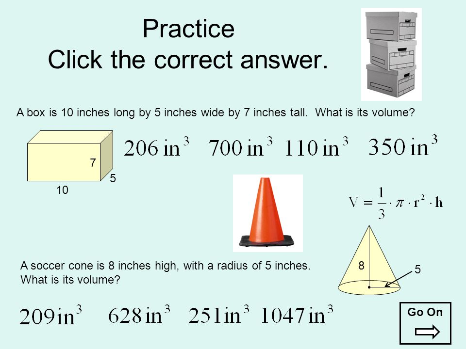 Practice Click the correct answer. A soccer cone is 8 inches high, with a radius of 5 inches. What is its volume? 8 5 A box is 10 inches long by 5 inc