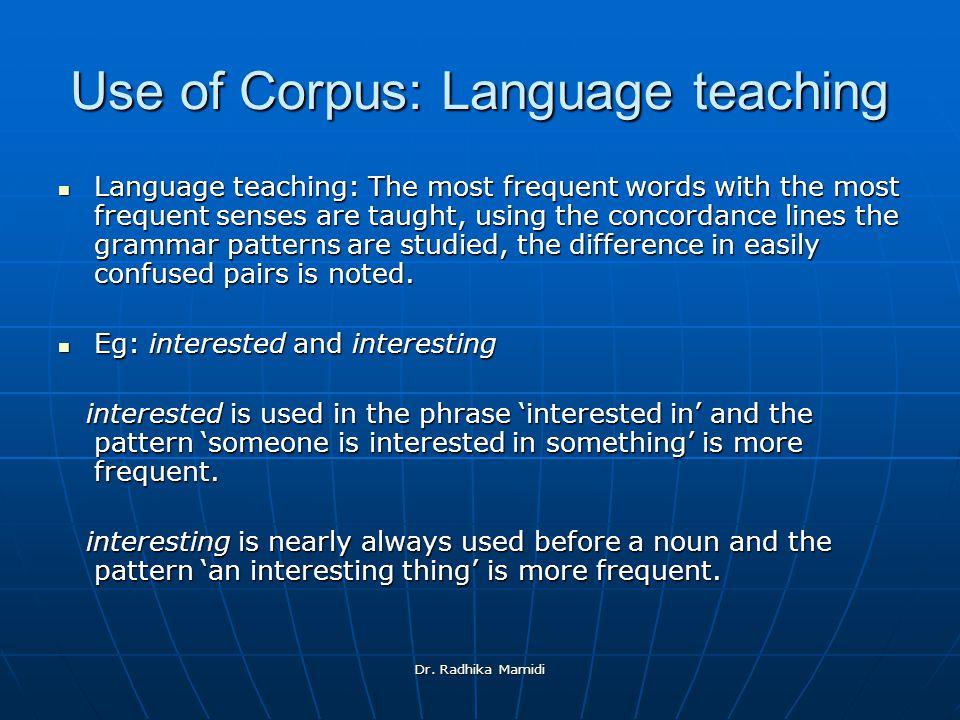 Dr. Radhika Mamidi Use of Corpus: Language teaching Language teaching: The most frequent words with the most frequent senses are taught, using the con