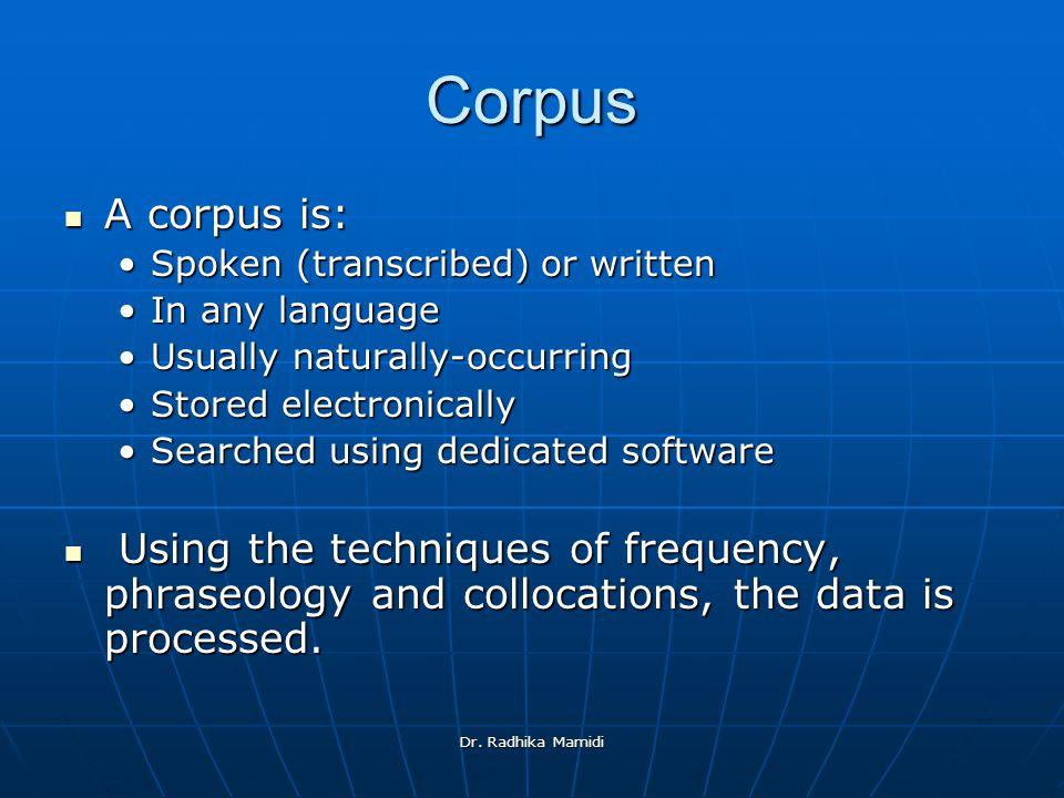 Dr. Radhika Mamidi Corpus A corpus is: A corpus is: Spoken (transcribed) or writtenSpoken (transcribed) or written In any languageIn any language Usua